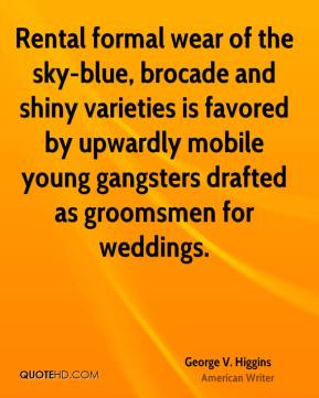 George V. Higgins - Rental formal wear of the sky-blue, brocade and shiny varieties is favored by upwardly mobile young gangsters drafted as groomsmen for weddings.
