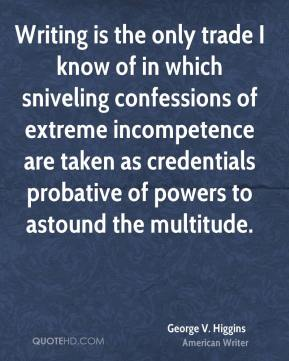 Writing is the only trade I know of in which sniveling confessions of extreme incompetence are taken as credentials probative of powers to astound the multitude.