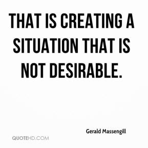 Gerald Massengill - That is creating a situation that is not desirable.