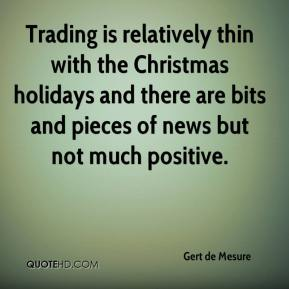 Gert de Mesure - Trading is relatively thin with the Christmas holidays and there are bits and pieces of news but not much positive.
