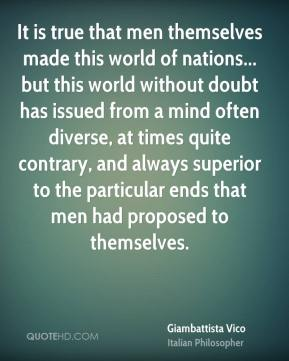 Giambattista Vico - It is true that men themselves made this world of nations... but this world without doubt has issued from a mind often diverse, at times quite contrary, and always superior to the particular ends that men had proposed to themselves.