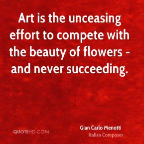 Gian Carlo Menotti - Art is the unceasing effort to compete with the beauty of flowers - and never succeeding.