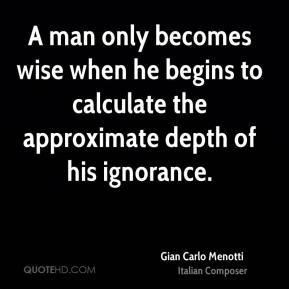 Gian Carlo Menotti - A man only becomes wise when he begins to calculate the approximate depth of his ignorance.