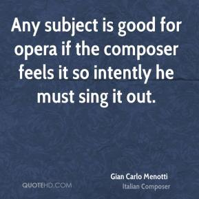 Gian Carlo Menotti - Any subject is good for opera if the composer feels it so intently he must sing it out.
