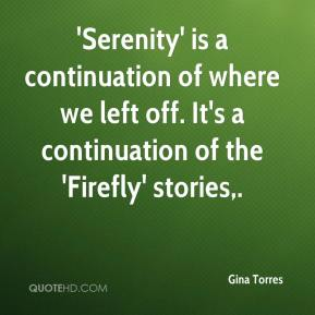 Gina Torres - 'Serenity' is a continuation of where we left off. It's a continuation of the 'Firefly' stories.