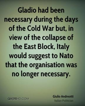 Giulio Andreotti - Gladio had been necessary during the days of the Cold War but, in view of the collapse of the East Block, Italy would suggest to Nato that the organisation was no longer necessary.