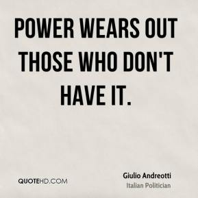 Power wears out those who don't have it.