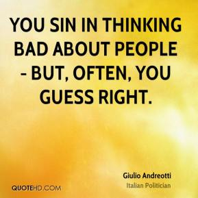 You sin in thinking bad about people - but, often, you guess right.