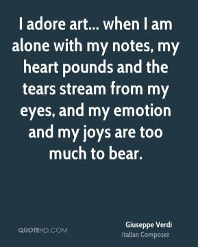 Giuseppe Verdi - I adore art... when I am alone with my notes, my heart pounds and the tears stream from my eyes, and my emotion and my joys are too much to bear.