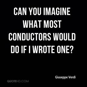 Can you imagine what most conductors would do if I wrote one?