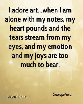 Giuseppe Verdi - I adore art...when I am alone with my notes, my heart pounds and the tears stream from my eyes, and my emotion and my joys are too much to bear.