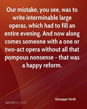 Giuseppe Verdi - Our mistake, you see, was to write interminable large operas, which had to fill an entire evening. And now along comes someone with a one or two-act opera without all that pompous nonsense - that was a happy reform.
