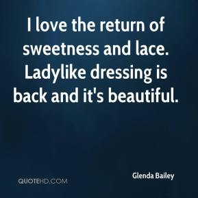 Glenda Bailey - I love the return of sweetness and lace. Ladylike dressing is back and it's beautiful.