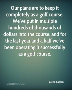 Glenn Kaplan - Our plans are to keep it completely as a golf course. We've put in multiple hundreds of thousands of dollars into the course, and for the last year and a half we've been operating it successfully as a golf course.