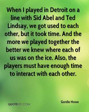 Gordie Howe - When I played in Detroit on a line with Sid Abel and Ted Lindsay, we got used to each other, but it took time. And the more we played together the better we knew where each of us was on the ice. Also, the players must have enough time to interact with each other.