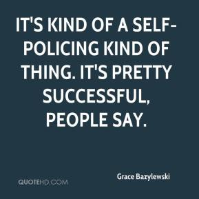 Grace Bazylewski - It's kind of a self-policing kind of thing. It's pretty successful, people say.