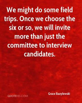 Grace Bazylewski - We might do some field trips. Once we choose the six or so, we will invite more than just the committee to interview candidates.