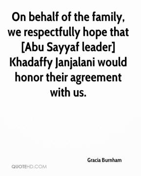 Gracia Burnham - On behalf of the family, we respectfully hope that [Abu Sayyaf leader] Khadaffy Janjalani would honor their agreement with us.