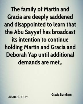 Gracia Burnham - The family of Martin and Gracia are deeply saddened and disappointed to learn that the Abu Sayyaf has broadcast its intention to continue holding Martin and Gracia and Deborah Yap until additional demands are met.