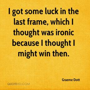 Graeme Dott - I got some luck in the last frame, which I thought was ironic because I thought I might win then.