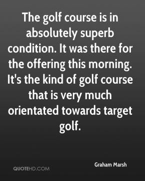 Graham Marsh - The golf course is in absolutely superb condition. It was there for the offering this morning. It's the kind of golf course that is very much orientated towards target golf.