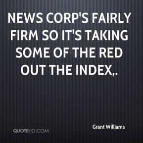 Grant Williams - News Corp's fairly firm so it's taking some of the red out the index.
