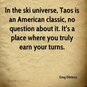 Greg Ditrinco - In the ski universe, Taos is an American classic, no question about it. It's a place where you truly earn your turns.
