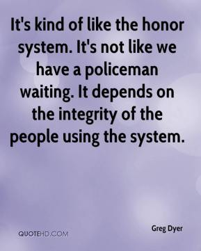 It's kind of like the honor system. It's not like we have a policeman waiting. It depends on the integrity of the people using the system.