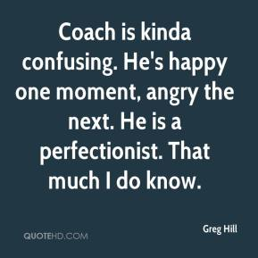 Greg Hill - Coach is kinda confusing. He's happy one moment, angry the next. He is a perfectionist. That much I do know.