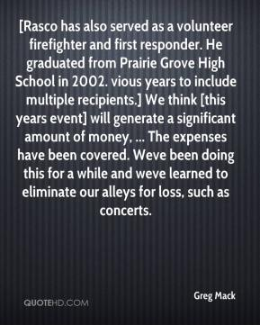 Greg Mack - [Rasco has also served as a volunteer firefighter and first responder. He graduated from Prairie Grove High School in 2002. vious years to include multiple recipients.] We think [this years event] will generate a significant amount of money, ... The expenses have been covered. Weve been doing this for a while and weve learned to eliminate our alleys for loss, such as concerts.