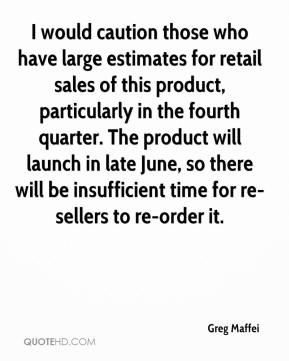 Greg Maffei - I would caution those who have large estimates for retail sales of this product, particularly in the fourth quarter. The product will launch in late June, so there will be insufficient time for re-sellers to re-order it.