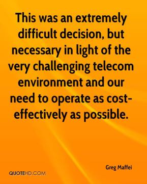 Greg Maffei - This was an extremely difficult decision, but necessary in light of the very challenging telecom environment and our need to operate as cost-effectively as possible.