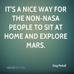 Greg Mehall - It's a nice way for the non-NASA people to sit at home and explore Mars.