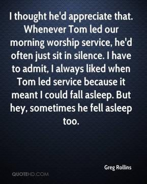 Greg Rollins - I thought he'd appreciate that. Whenever Tom led our morning worship service, he'd often just sit in silence. I have to admit, I always liked when Tom led service because it meant I could fall asleep. But hey, sometimes he fell asleep too.
