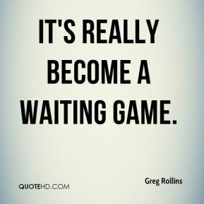 Greg Rollins - It's really become a waiting game.