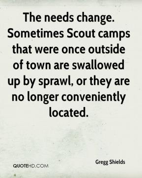 Gregg Shields - The needs change. Sometimes Scout camps that were once outside of town are swallowed up by sprawl, or they are no longer conveniently located.