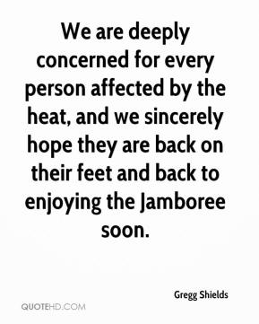 Gregg Shields - We are deeply concerned for every person affected by the heat, and we sincerely hope they are back on their feet and back to enjoying the Jamboree soon.