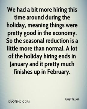 Guy Tauer - We had a bit more hiring this time around during the holiday, meaning things were pretty good in the economy. So the seasonal reduction is a little more than normal. A lot of the holiday hiring ends in January and it pretty much finishes up in February.
