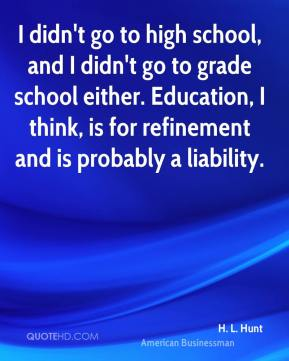 H. L. Hunt - I didn't go to high school, and I didn't go to grade school either. Education, I think, is for refinement and is probably a liability.