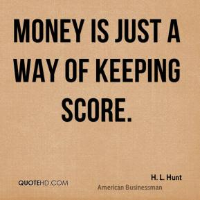 Money is just a way of keeping score.