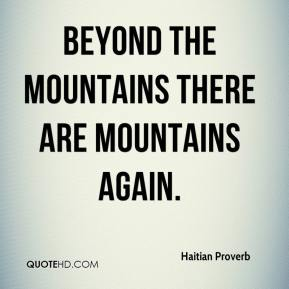 Haitian Proverb - Beyond the mountains there are mountains again.