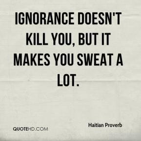 Haitian Proverb - Ignorance doesn't kill you, but it makes you sweat a lot.