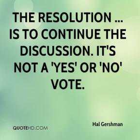 Hal Gershman - The resolution ... is to continue the discussion. It's not a 'yes' or 'no' vote.