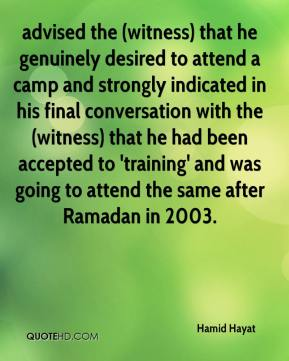 Hamid Hayat - advised the (witness) that he genuinely desired to attend a camp and strongly indicated in his final conversation with the (witness) that he had been accepted to 'training' and was going to attend the same after Ramadan in 2003.