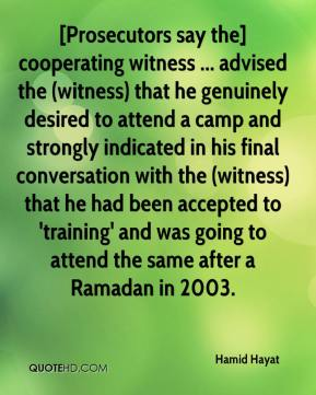 Hamid Hayat - [Prosecutors say the] cooperating witness ... advised the (witness) that he genuinely desired to attend a camp and strongly indicated in his final conversation with the (witness) that he had been accepted to 'training' and was going to attend the same after a Ramadan in 2003.