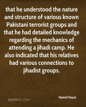 Hamid Hayat - that he understood the nature and structure of various known Pakistani terrorist groups and that he had detailed knowledge regarding the mechanics of attending a jihadi camp. He also indicated that his relatives had various connections to jihadist groups.
