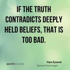 Hans Eysenck - If the truth contradicts deeply held beliefs, that is too bad.