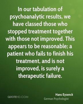 Hans Eysenck - In our tabulation of psychoanalytic results, we have classed those who stopped treatment together with those not improved. This appears to be reasonable; a patient who fails to finish his treatment, and is not improved, is surely a therapeutic failure.