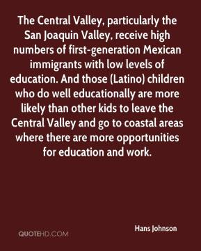 Hans Johnson - The Central Valley, particularly the San Joaquin Valley, receive high numbers of first-generation Mexican immigrants with low levels of education. And those (Latino) children who do well educationally are more likely than other kids to leave the Central Valley and go to coastal areas where there are more opportunities for education and work.