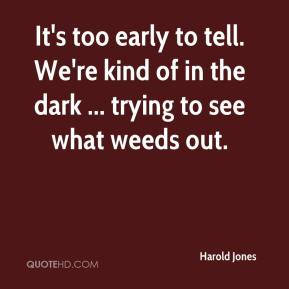 Harold Jones - It's too early to tell. We're kind of in the dark ... trying to see what weeds out.